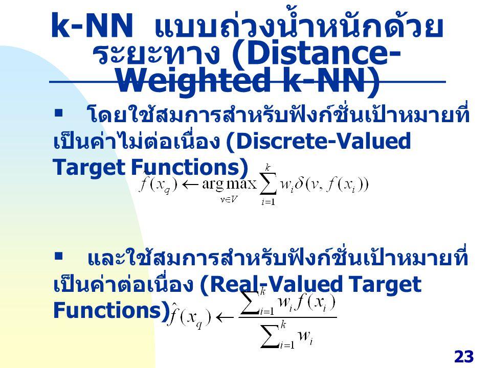 k-NN แบบถ่วงน้ำหนักด้วย ระยะทาง (Distance- Weighted k-NN)  โดยใช้สมการสำหรับฟังก์ชั่นเป้าหมายที่ เป็นค่าไม่ต่อเนื่อง (Discrete-Valued Target Function