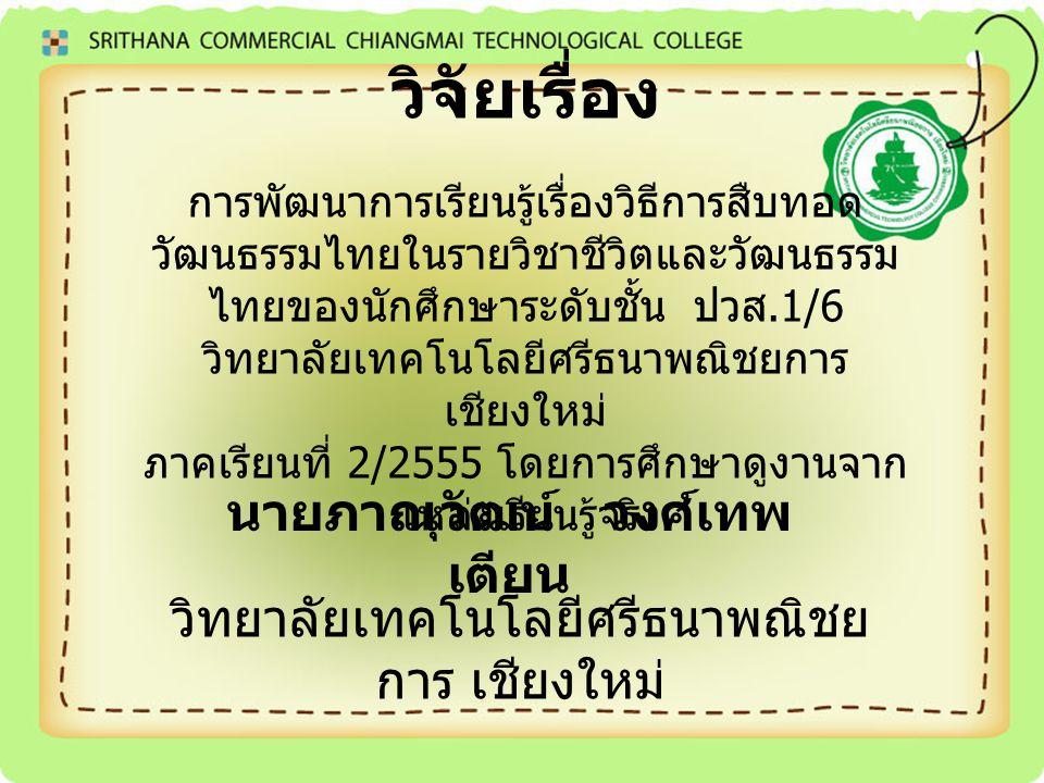 วิจัยเรื่อง การพัฒนาการเรียนรู้เรื่องวิธีการสืบทอด วัฒนธรรมไทยในรายวิชาชีวิตและวัฒนธรรม ไทยของนักศึกษาระดับชั้น ปวส.1/6 วิทยาลัยเทคโนโลยีศรีธนาพณิชยกา