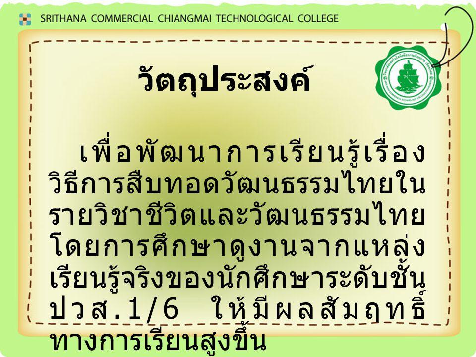 วัตถุประสงค์ เพื่อพัฒนาการเรียนรู้เรื่อง วิธีการสืบทอดวัฒนธรรมไทยใน รายวิชาชีวิตและวัฒนธรรมไทย โดยการศึกษาดูงานจากแหล่ง เรียนรู้จริงของนักศึกษาระดับชั