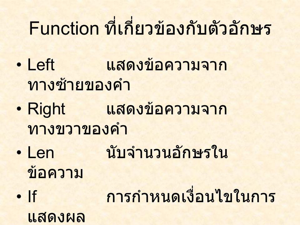 Function ที่เกี่ยวข้องกับตัวอักษร Left แสดงข้อความจาก ทางซ้ายของคำ Right แสดงข้อความจาก ทางขวาของคำ Len นับจำนวนอักษรใน ข้อความ If การกำหนดเงื่อนไขในการ แสดงผล
