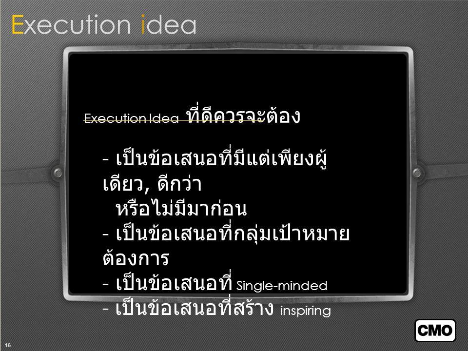 16 Execution Idea ที่ดีควรจะต้อง - เป็นข้อเสนอที่มีแต่เพียงผู้ เดียว, ดีกว่า หรือไม่มีมาก่อน - เป็นข้อเสนอที่กลุ่มเป้าหมาย ต้องการ - เป็นข้อเสนอที่ Single-minded - เป็นข้อเสนอที่สร้าง inspiring Execution idea