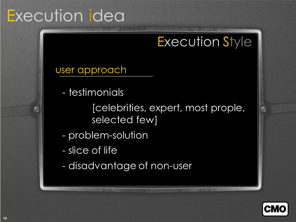 19 user approach Execution idea Execution Style - testimonials [celebrities, expert, most prople, selected few] - problem-solution - slice of life - disadvantage of non-user