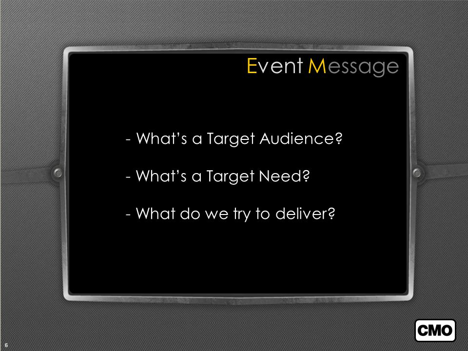 6 Event Message - What's a Target Audience - What's a Target Need - What do we try to deliver