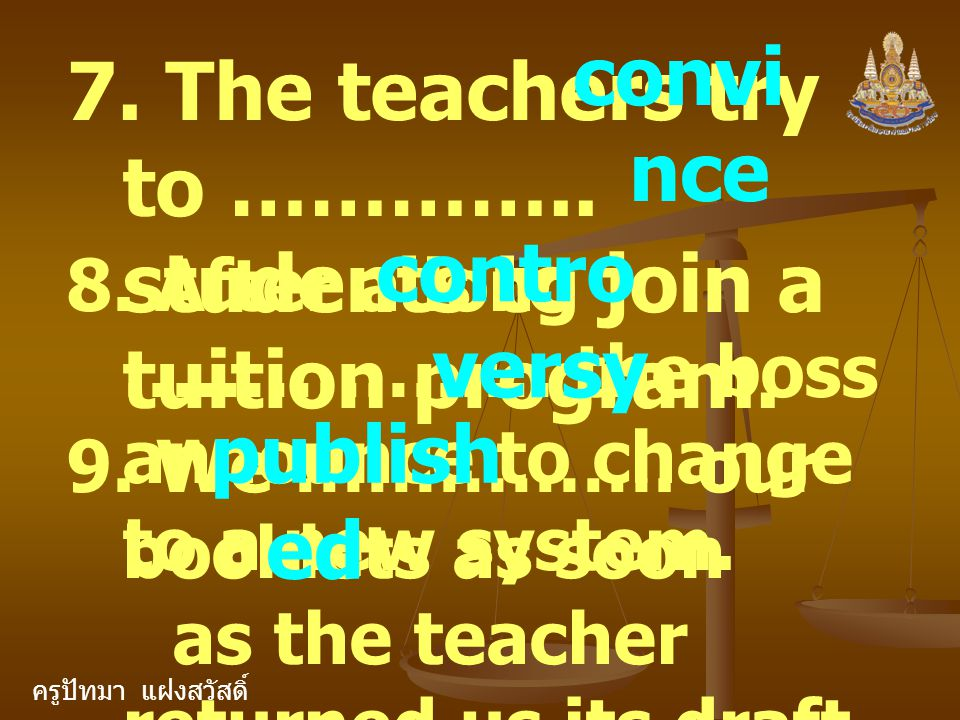 ครูปัทมา แฝงสวัสดิ์ 7. The teachers try to ………….. students to join a tuition program. convi nce 8. After a long ……………… the boss announce to change to