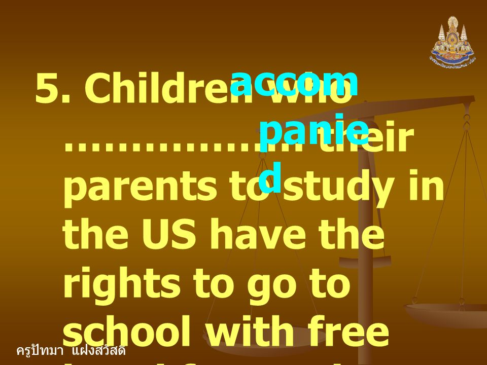 ครูปัทมา แฝงสวัสดิ์ 5. Children who ……………… their parents to study in the US have the rights to go to school with free breakfast and lunch. accom panie