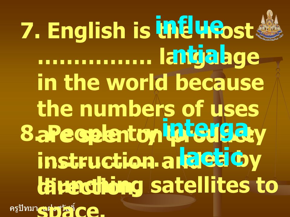 ครูปัทมา แฝงสวัสดิ์ 7. English is the most ……………. language in the world because the numbers of uses are seen on product instruction and direction. inf