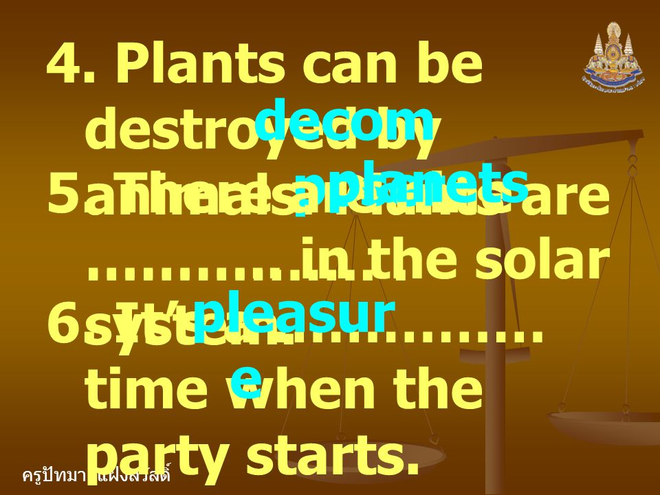 ครูปัทมา แฝงสวัสดิ์ 4. Plants can be destroyed by animals. Plants are …………….. decom poser 5. There are nine ……….. in the solar system. planets 6. It's