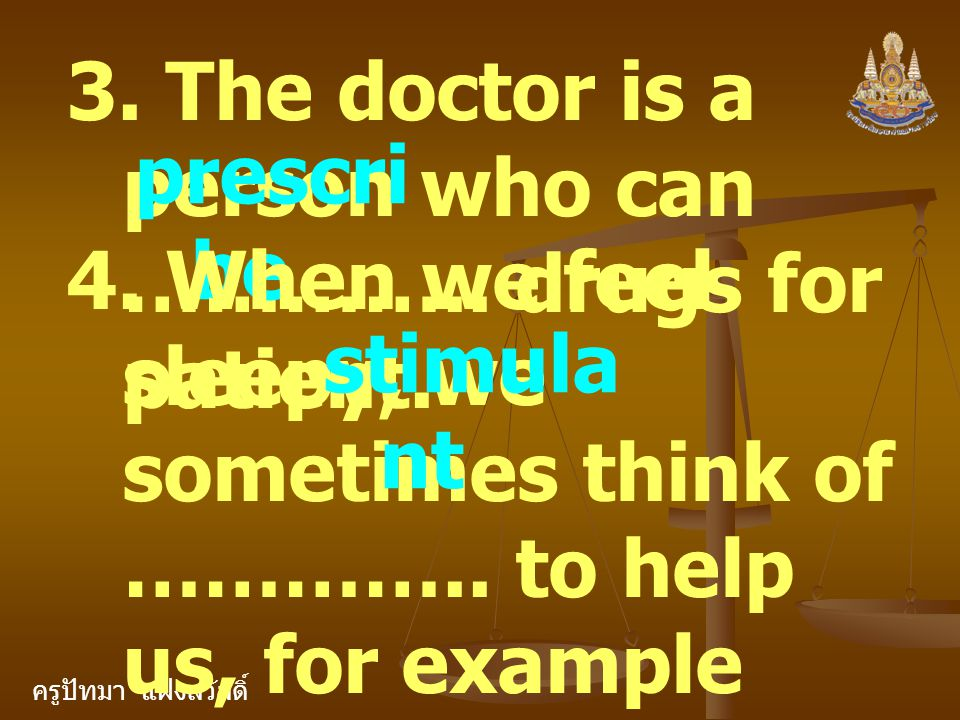 ครูปัทมา แฝงสวัสดิ์ 3. The doctor is a person who can ………….. drugs for patient. prescri be 4. When we feel sleepy, we sometimes think of ………….. to hel
