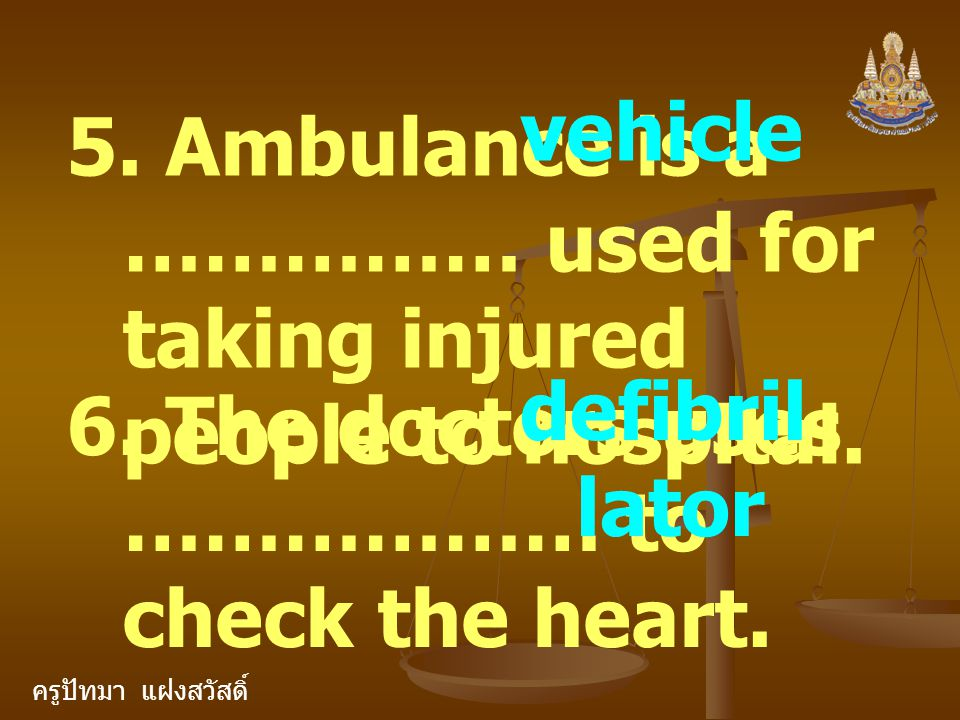 ครูปัทมา แฝงสวัสดิ์ 5. Ambulance is a …………… used for taking injured people to hospital. vehicle 6. The doctors uses ……………… to check the heart. defibri