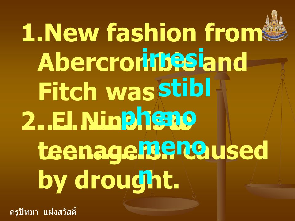 ครูปัทมา แฝงสวัสดิ์ 1.New fashion from Abercrombie and Fitch was …………… to teenagers. irresi stibl e 2. El Nino is a …………….. caused by drought. pheno m