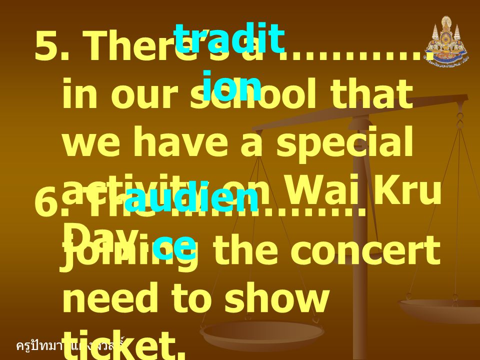 ครูปัทมา แฝงสวัสดิ์ 5. There's a ………… in our school that we have a special activity on Wai Kru Day. tradit ion 6. The …………… joining the concert need t