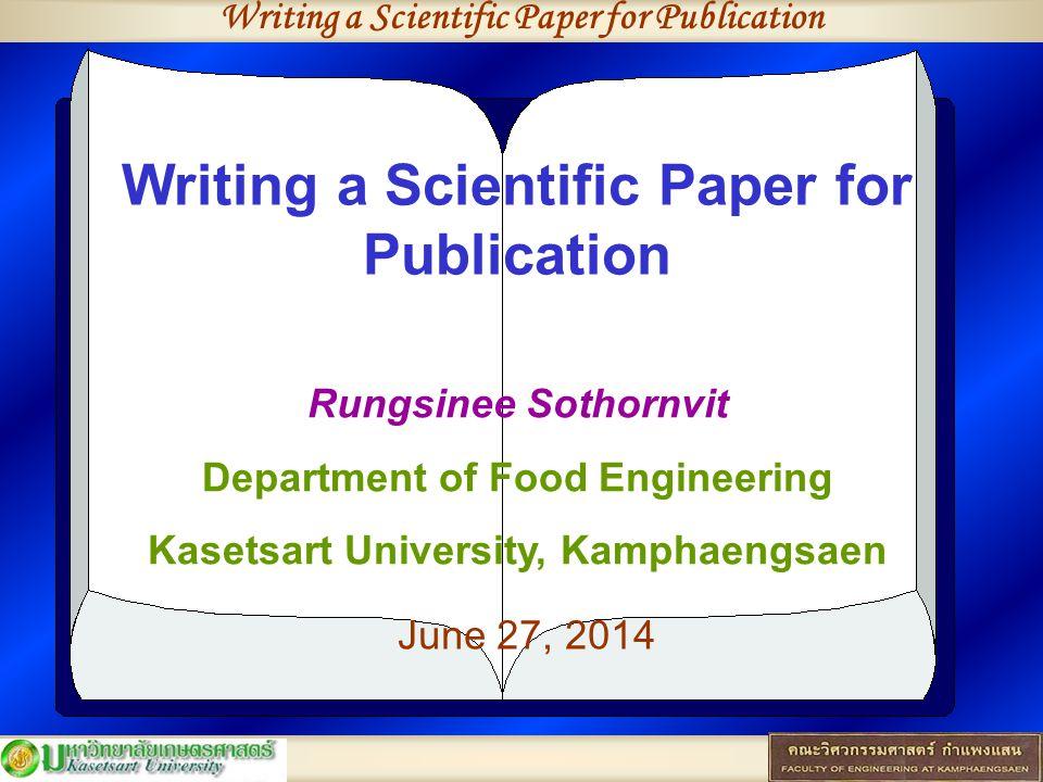 Writing a Scientific Paper for Publication Rungsinee Sothornvit Department of Food Engineering Kasetsart University, Kamphaengsaen June 27, 2014