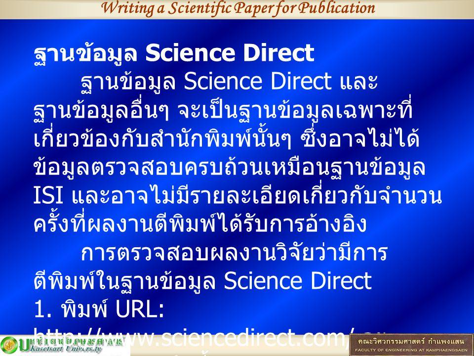 ฐานข้อมูล Science Direct ฐานข้อมูล Science Direct และ ฐานข้อมูลอื่นๆ จะเป็นฐานข้อมูลเฉพาะที่ เกี่ยวข้องกับสำนักพิมพ์นั้นๆ ซึ่งอาจไม่ได้ ข้อมูลตรวจสอบครบถ้วนเหมือนฐานข้อมูล ISI และอาจไม่มีรายละเอียดเกี่ยวกับจำนวน ครั้งที่ผลงานตีพิมพ์ได้รับการอ้างอิง การตรวจสอบผลงานวิจัยว่ามีการ ตีพิมพ์ในฐานข้อมูล Science Direct 1.