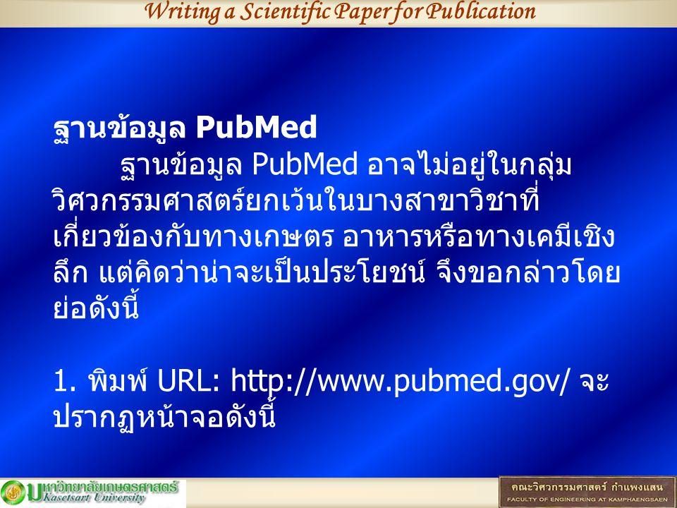 Writing a Scientific Paper for Publication ฐานข้อมูล PubMed ฐานข้อมูล PubMed อาจไม่อยู่ในกลุ่ม วิศวกรรมศาสตร์ยกเว้นในบางสาขาวิชาที่ เกี่ยวข้องกับทางเกษตร อาหารหรือทางเคมีเชิง ลึก แต่คิดว่าน่าจะเป็นประโยชน์ จึงขอกล่าวโดย ย่อดังนี้ 1.