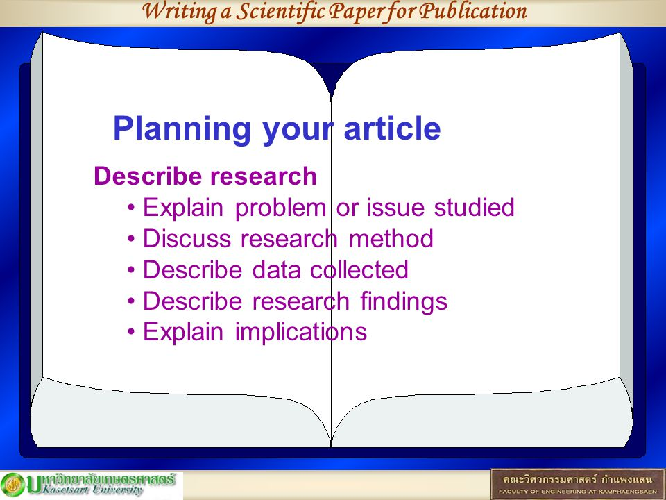 Writing a Scientific Paper for Publication Planning your article Describe research Explain problem or issue studied Discuss research method Describe data collected Describe research findings Explain implications