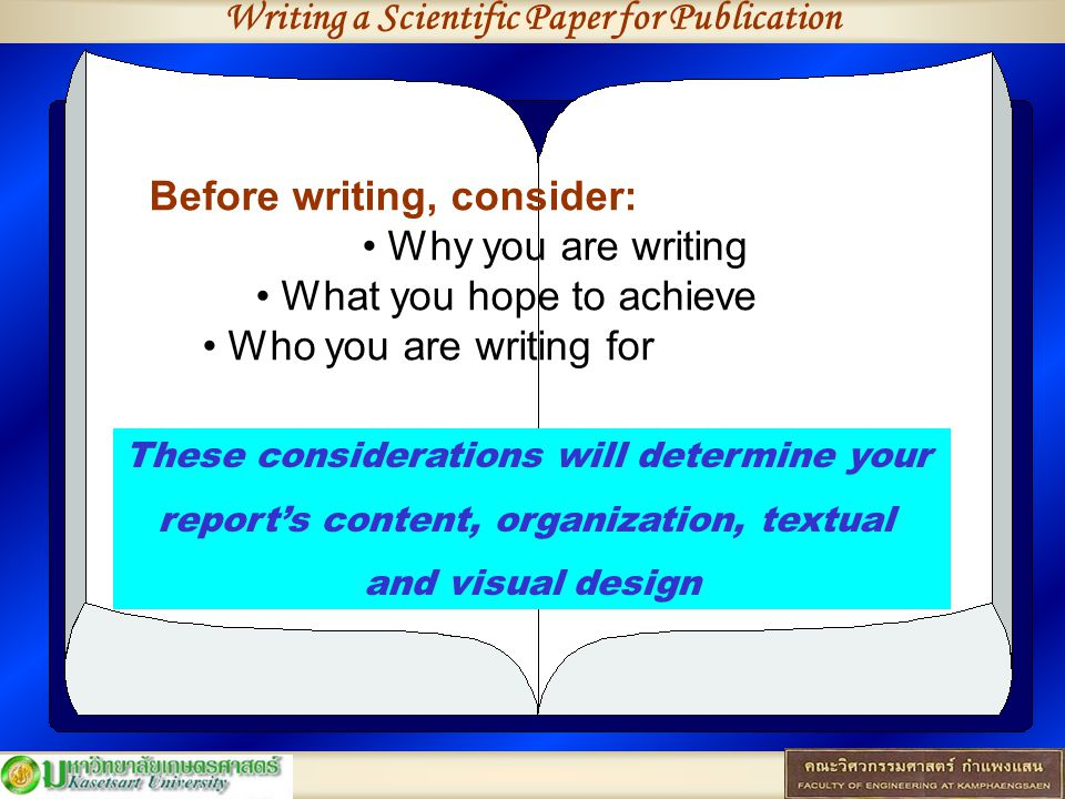Writing a Scientific Paper for Publication Before writing, consider: Why you are writing What you hope to achieve Who you are writing for These considerations will determine your report's content, organization, textual and visual design