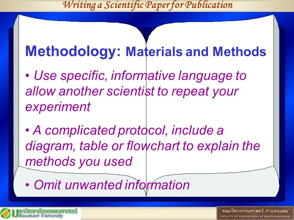 Writing a Scientific Paper for Publication Methodology: Materials and Methods Use specific, informative language to allow another scientist to repeat