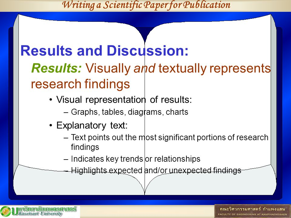 Writing a Scientific Paper for Publication Results and Discussion: Results: Visually and textually represents research findings Visual representation