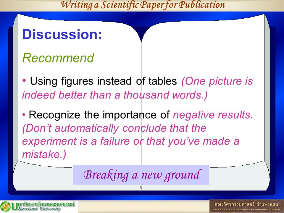 Writing a Scientific Paper for Publication Discussion: Recommend Using figures instead of tables (One picture is indeed better than a thousand words.) Recognize the importance of negative results.