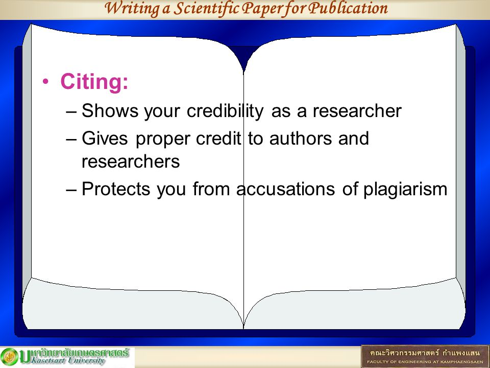 Writing a Scientific Paper for Publication Citing: –Shows your credibility as a researcher –Gives proper credit to authors and researchers –Protects you from accusations of plagiarism