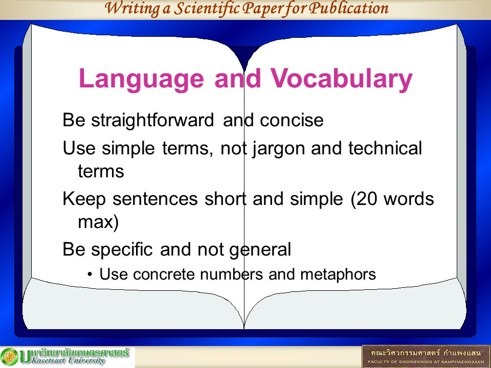 Writing a Scientific Paper for Publication Language and Vocabulary Be straightforward and concise Use simple terms, not jargon and technical terms Keep sentences short and simple (20 words max) Be specific and not general Use concrete numbers and metaphors
