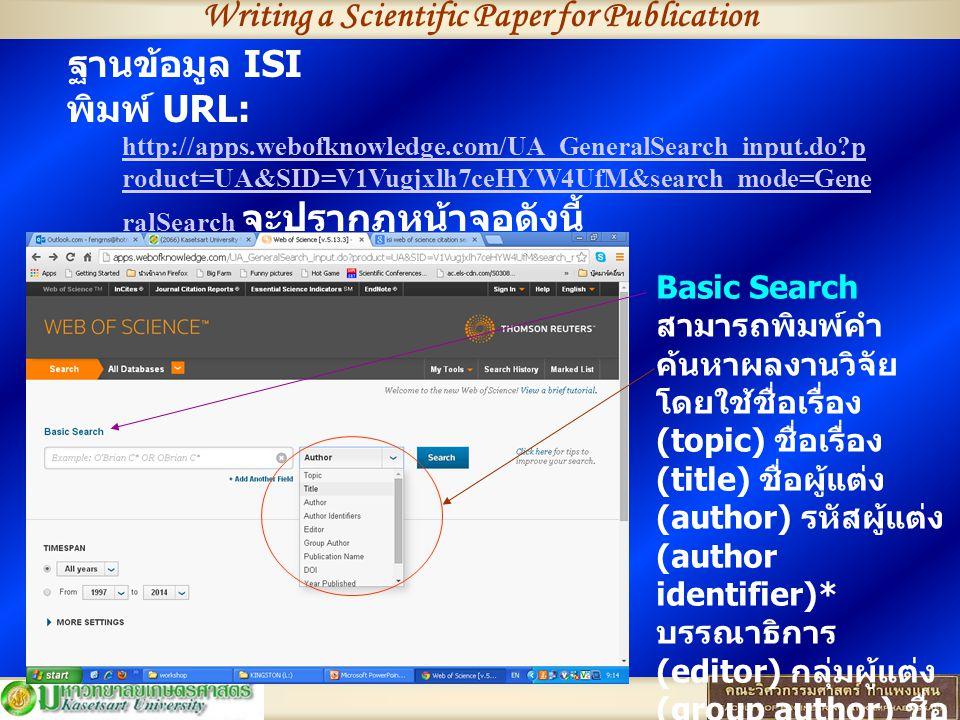 ฐานข้อมูล ISI พิมพ์ URL: http://apps.webofknowledge.com/UA_GeneralSearch_input.do?p roduct=UA&SID=V1Vugjxlh7ceHYW4UfM&search_mode=Gene ralSearch จะปรากฏหน้าจอดังนี้ http://apps.webofknowledge.com/UA_GeneralSearch_input.do?p roduct=UA&SID=V1Vugjxlh7ceHYW4UfM&search_mode=Gene ralSearch Basic Search สามารถพิมพ์คำ ค้นหาผลงานวิจัย โดยใช้ชื่อเรื่อง (topic) ชื่อเรื่อง (title) ชื่อผู้แต่ง (author) รหัสผู้แต่ง (author identifier)* บรรณาธิการ (editor) กลุ่มผู้แต่ง (group author) ชื่อ สิ่งพิมพ์ (publication name) (DOI) ปีที่ ตีพิมพ์ (year published) หรือที่ อยู่ของผู้แต่ง (address)