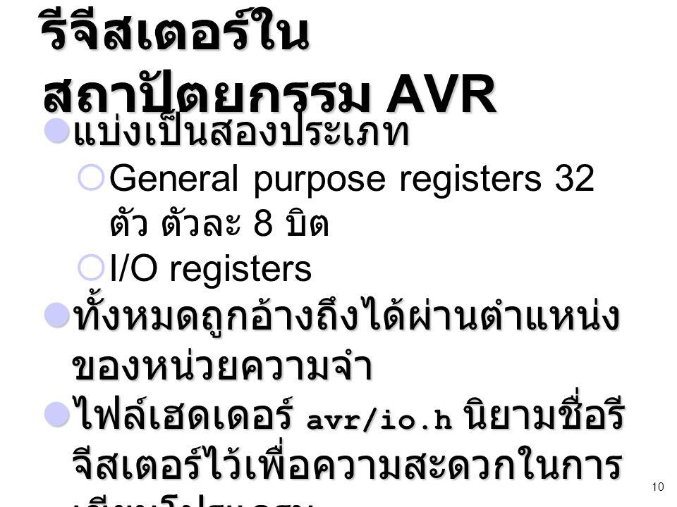 10 รีจีสเตอร์ใน สถาปัตยกรรม AVR แบ่งเป็นสองประเภท แบ่งเป็นสองประเภท  General purpose registers 32 ตัว ตัวละ 8 บิต  I/O registers ทั้งหมดถูกอ้างถึงได้ผ่านตำแหน่ง ของหน่วยความจำ ทั้งหมดถูกอ้างถึงได้ผ่านตำแหน่ง ของหน่วยความจำ ไฟล์เฮดเดอร์ avr/io.h นิยามชื่อรี จีสเตอร์ไว้เพื่อความสะดวกในการ เขียนโปรแกรม ไฟล์เฮดเดอร์ avr/io.h นิยามชื่อรี จีสเตอร์ไว้เพื่อความสะดวกในการ เขียนโปรแกรม
