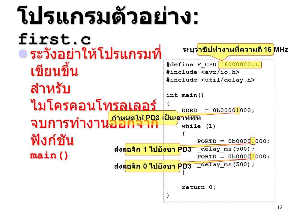 12 โปรแกรมตัวอย่าง : first.c ระวังอย่าให้โปรแกรมที่ เขียนขึ้น สำหรับ ไมโครคอนโทรลเลอร์ จบการทำงานออกจาก ฟังก์ชัน main() ระวังอย่าให้โปรแกรมที่ เขียนขึ้น สำหรับ ไมโครคอนโทรลเลอร์ จบการทำงานออกจาก ฟังก์ชัน main() กำหนดให้ PD3 เป็นเอาท์พุท #define F_CPU 16000000UL #include int main() { DDRD = 0b00001000; while (1) { PORTD = 0b00001000; _delay_ms(500); PORTD = 0b00000000; _delay_ms(500); } return 0; } ส่งลอจิก 1 ไปยังขา PD3 ส่งลอจิก 0 ไปยังขา PD3 ระบุว่าชิปทำงานที่ความถี่ 16 MHz