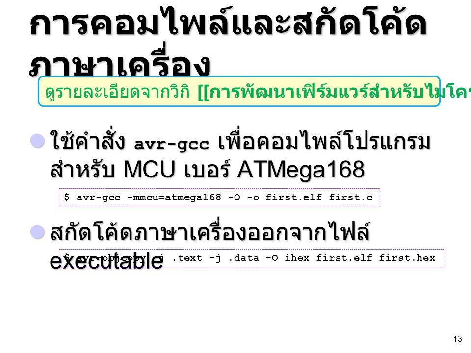 13 การคอมไพล์และสกัดโค้ด ภาษาเครื่อง ใช้คำสั่ง avr-gcc เพื่อคอมไพล์โปรแกรม สำหรับ MCU เบอร์ ATMega168 ใช้คำสั่ง avr-gcc เพื่อคอมไพล์โปรแกรม สำหรับ MCU เบอร์ ATMega168 สกัดโค้ดภาษาเครื่องออกจากไฟล์ executable สกัดโค้ดภาษาเครื่องออกจากไฟล์ executable $ avr-gcc -mmcu=atmega168 -O -o first.elf first.c $ avr-objcopy -j.text -j.data -O ihex first.elf first.hex ดูรายละเอียดจากวิกิ [[ การพัฒนาเฟิร์มแวร์สำหรับไมโครคอนโทรลเลอร์ ]]