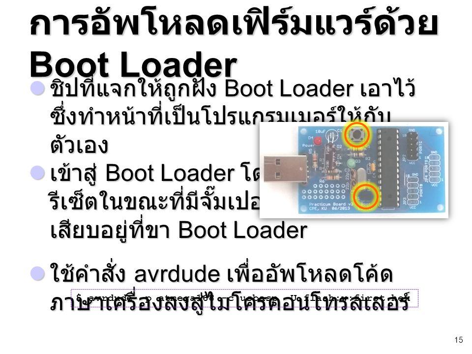 15 การอัพโหลดเฟิร์มแวร์ด้วย Boot Loader ชิปที่แจกให้ถูกฝัง Boot Loader เอาไว้ ซึ่งทำหน้าที่เป็นโปรแกรมเมอร์ให้กับ ตัวเอง ชิปที่แจกให้ถูกฝัง Boot Loader เอาไว้ ซึ่งทำหน้าที่เป็นโปรแกรมเมอร์ให้กับ ตัวเอง เข้าสู่ Boot Loader โดยกดปุ่ม รีเซ็ตในขณะที่มีจั๊มเปอร์ เสียบอยู่ที่ขา Boot Loader เข้าสู่ Boot Loader โดยกดปุ่ม รีเซ็ตในขณะที่มีจั๊มเปอร์ เสียบอยู่ที่ขา Boot Loader ใช้คำสั่ง avrdude เพื่ออัพโหลดโค้ด ภาษาเครื่องลงสู่ไมโครคอนโทรลเลอร์ ใช้คำสั่ง avrdude เพื่ออัพโหลดโค้ด ภาษาเครื่องลงสู่ไมโครคอนโทรลเลอร์ $ avrdude -p atmega168 -c usbasp -U flash:w:first.hex