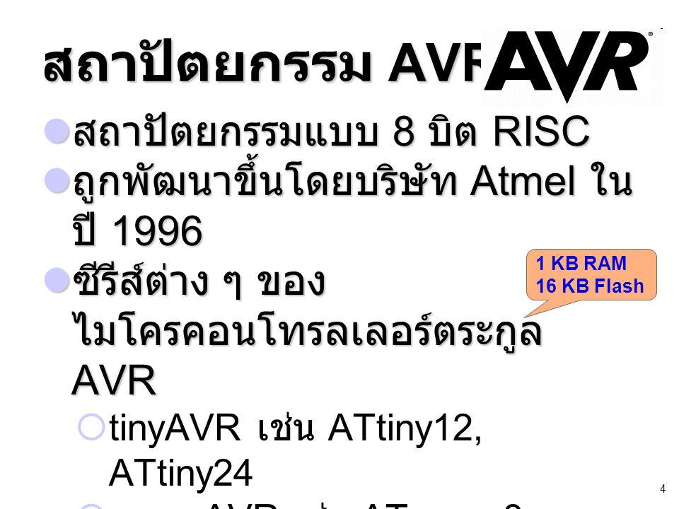 4 สถาปัตยกรรม AVR สถาปัตยกรรมแบบ 8 บิต RISC สถาปัตยกรรมแบบ 8 บิต RISC ถูกพัฒนาขึ้นโดยบริษัท Atmel ใน ปี 1996 ถูกพัฒนาขึ้นโดยบริษัท Atmel ใน ปี 1996 ซีรีส์ต่าง ๆ ของ ไมโครคอนโทรลเลอร์ตระกูล AVR ซีรีส์ต่าง ๆ ของ ไมโครคอนโทรลเลอร์ตระกูล AVR  tinyAVR เช่น ATtiny12, ATtiny24  megaAVR เช่น ATmega8, ATmega168  XMEGA เช่น ATxmega128A1, ATxmega384A1 1 KB RAM 16 KB Flash