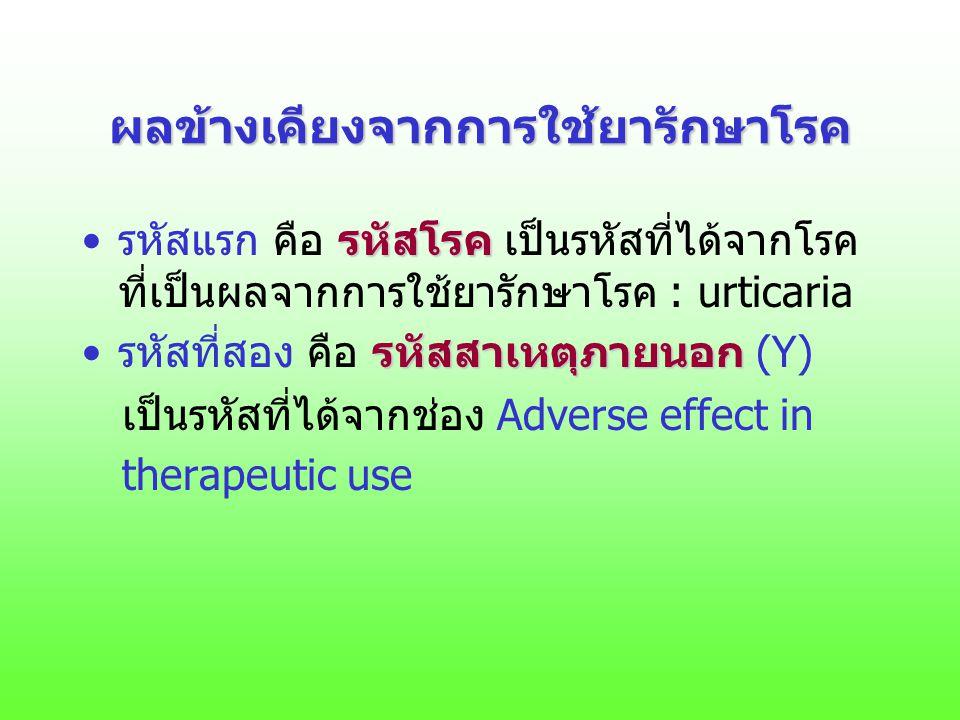 ผลข้างเคียงจากการใช้ยารักษาโรค รหัสโรครหัสแรก คือ รหัสโรค เป็นรหัสที่ได้จากโรค ที่เป็นผลจากการใช้ยารักษาโรค : urticaria รหัสสาเหตุภายนอกรหัสที่สอง คือ รหัสสาเหตุภายนอก (Y) เป็นรหัสที่ได้จากช่อง Adverse effect in therapeutic use