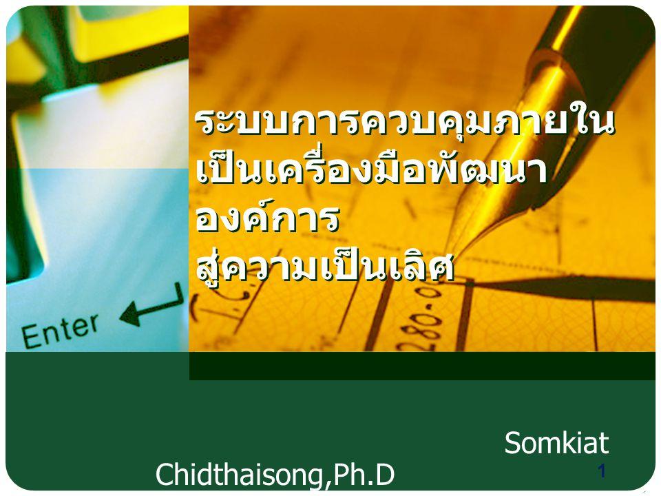 ระบบการควบคุมภายใน เป็นเครื่องมือพัฒนา องค์การ สู่ความเป็นเลิศ Somkiat Chidthaisong,Ph.D 1