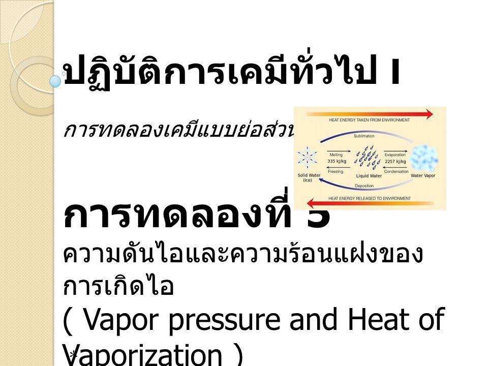 ปฏิบัติการเคมีทั่วไป I การทดลองเคมีแบบย่อส่วน การทดลองที่ 5 ความดันไอและความร้อนแฝงของ การเกิดไอ ( Vapor pressure and Heat of Vaporization ) *