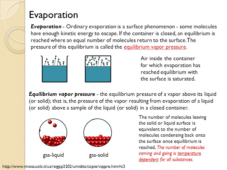 Evaporation - Ordinary evaporation is a surface phenomenon - some molecules have enough kinetic energy to escape. If the container is closed, an equil