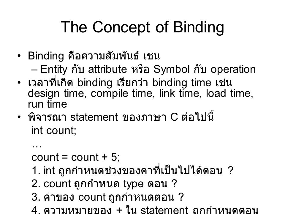 The Concept of Binding Possible binding times: –Language design time--e.g., bind operator symbols to operations –Language implementation time--e.g., bind floating point type to a representation –Compile time--e.g., bind a variable to a type in C or Java –Load time--e.g., bind a FORTRAN 77 variable to a memory cell (or a C static variable) –Runtime--e.g., bind a nonstatic local variable to a memory cell