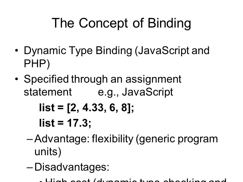 The Concept of Binding Dynamic Type Binding (JavaScript and PHP) Specified through an assignment statement e.g., JavaScript list = [2, 4.33, 6, 8]; list = 17.3; –Advantage: flexibility (generic program units) –Disadvantages: High cost (dynamic type checking and interpretation) Type error detection by the compiler is difficult