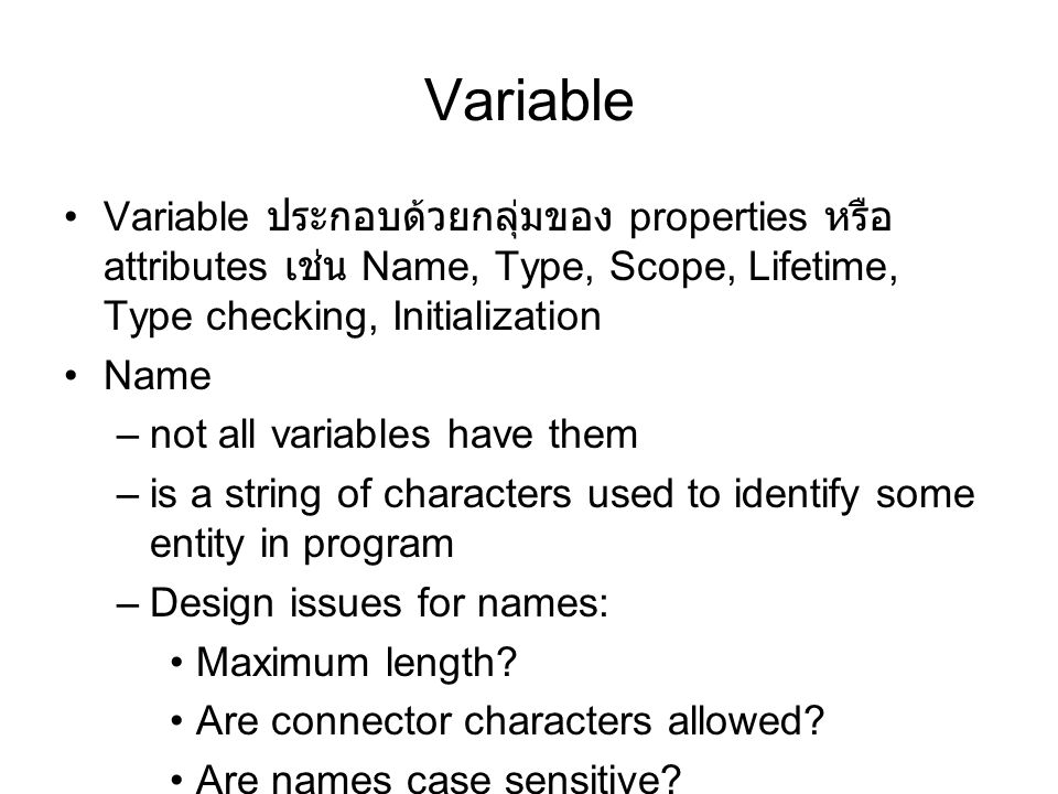Variable Variable ประกอบด้วยกลุ่มของ properties หรือ attributes เช่น Name, Type, Scope, Lifetime, Type checking, Initialization Name –not all variables have them –is a string of characters used to identify some entity in program –Design issues for names: Maximum length.