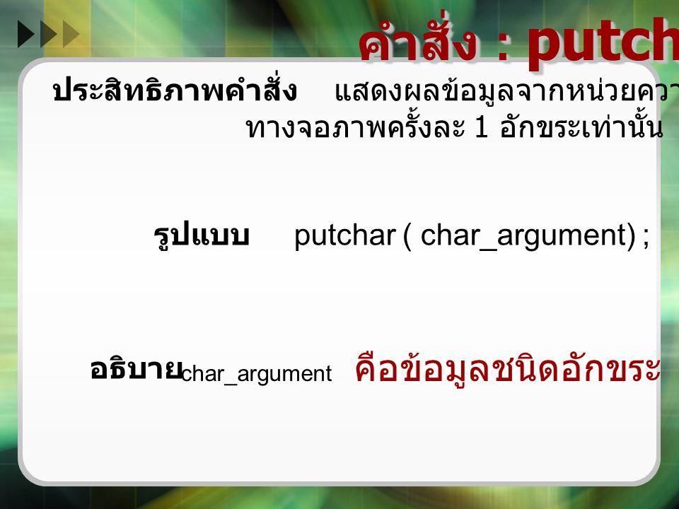 คำสั่ง : putchar ( ) ประสิทธิภาพคำสั่ง แสดงผลข้อมูลจากหน่วยความจำของตัวแปร ทางจอภาพครั้งละ 1 อักขระเท่านั้น รูปแบบ putchar ( char_argument) ; char_arg