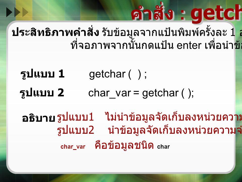 คำสั่ง : getchar ( ) ประสิทธิภาพคำสั่ง รับข้อมูลจากแป้นพิมพ์ครั้งละ 1 อักขระและแสดงอักขระ ที่จอภาพจากนั้นกดแป้น enter เพื่อนำข้อมูลบันทึก รูปแบบ 1 get
