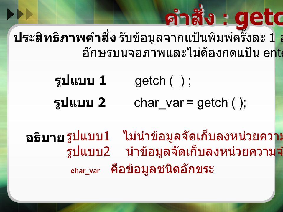 คำสั่ง : getch ( ) ประสิทธิภาพคำสั่ง รับข้อมูลจากแป้นพิมพ์ครั้งละ 1 อักขระแต่ไม่ปรากฏ อักษรบนจอภาพและไม่ต้องกดแป้น enter รูปแบบ 1 getch ( ) ; รูปแบบ 2