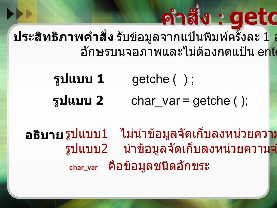คำสั่ง : getche ( ) ประสิทธิภาพคำสั่ง รับข้อมูลจากแป้นพิมพ์ครั้งละ 1 อักขระและแสดง อักษรบนจอภาพและไม่ต้องกดแป้น enter รูปแบบ 1 getche ( ) ; รูปแบบ 2 c