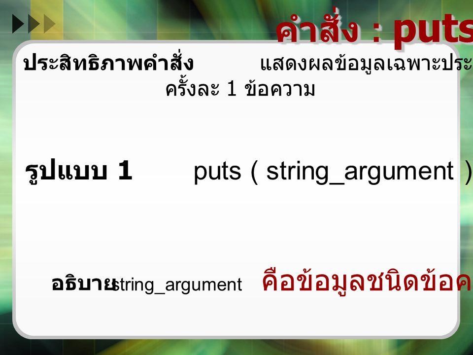 คำสั่ง : puts ( ) ประสิทธิภาพคำสั่ง แสดงผลข้อมูลเฉพาะประเภทข้อความทางจอภาพ ครั้งละ 1 ข้อความ รูปแบบ 1 puts ( string_argument ) ; string_argument คือข้