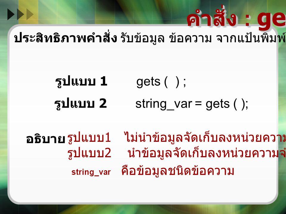 คำสั่ง : gets ( ) ประสิทธิภาพคำสั่ง รับข้อมูล ข้อความ จากแป้นพิมพ์ และกดแป้น enter รูปแบบ 1 gets ( ) ; รูปแบบ 2 string_var = gets ( ); รูปแบบ 1 ไม่นำข
