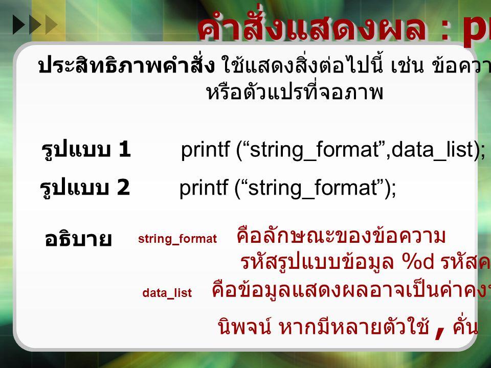 """คำสั่งแสดงผล : printf ( ) ประสิทธิภาพคำสั่ง ใช้แสดงสิ่งต่อไปนี้ เช่น ข้อความ ข้อมูลจากค่าคงที่ หรือตัวแปรที่จอภาพ รูปแบบ 1 printf (""""string_format"""",dat"""