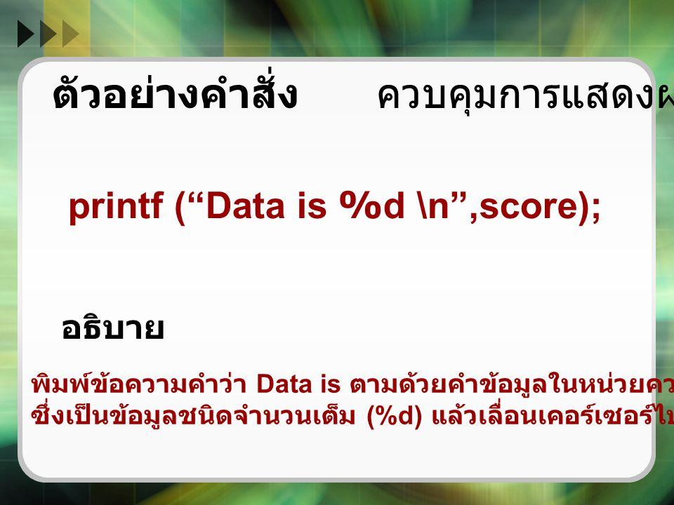 """ตัวอย่างคำสั่ง ควบคุมการแสดงผลด้วย printf printf (""""Data is %d \n"""",score); พิมพ์ข้อความคำว่า Data is ตามด้วยคำข้อมูลในหน่วยความจำตัวแปรชื่อ score ซึ่งเ"""