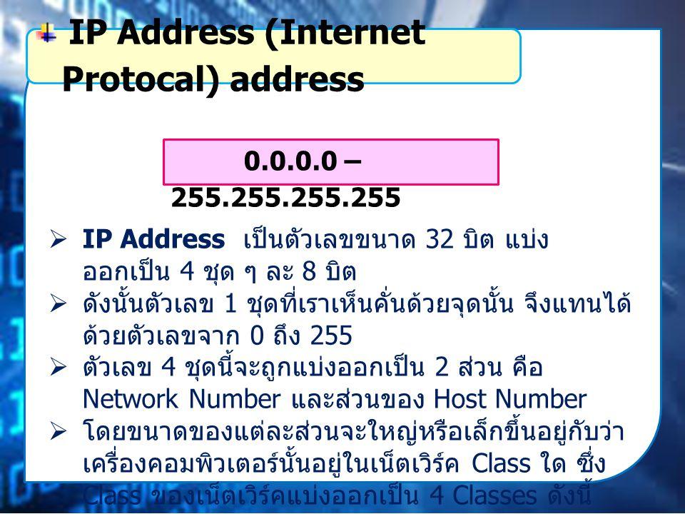  IP Address เป็นตัวเลขขนาด 32 บิต แบ่ง ออกเป็น 4 ชุด ๆ ละ 8 บิต  ดังนั้นตัวเลข 1 ชุดที่เราเห็นคั่นด้วยจุดนั้น จึงแทนได้ ด้วยตัวเลขจาก 0 ถึง 255  ตัวเลข 4 ชุดนี้จะถูกแบ่งออกเป็น 2 ส่วน คือ Network Number และส่วนของ Host Number  โดยขนาดของแต่ละส่วนจะใหญ่หรือเล็กขึ้นอยู่กับว่า เครื่องคอมพิวเตอร์นั้นอยู่ในเน็ตเวิร์ค Class ใด ซึ่ง Class ของเน็ตเวิร์คแบ่งออกเป็น 4 Classes ดังนี้ IP Address (Internet Protocal) address 0.0.0.0 – 255.255.255.255