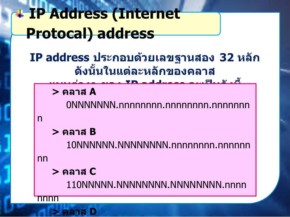 IP address ประกอบด้วยเลขฐานสอง 32 หลัก ดังนั้นในแต่ละหลักของคลาส แบบต่างๆ ของ IP address จะเป็นดังนี้ IP Address (Internet Protocal) address > คลาส A 0NNNNNNN.nnnnnnnn.nnnnnnnn.nnnnnnn n > คลาส B 10NNNNNN.NNNNNNNN.nnnnnnnn.nnnnnn nn > คลาส C 110NNNNN.NNNNNNNN.NNNNNNNN.nnnn nnnn > คลาส D 1110nnnn.nnnnnnnn.nnnnnnnn.nnnnnnnn > คลาส E 1111nnnn.nnnnnnnn.nnnnnnnn.nnnnnnnn N คือหมายเลขเครือข่าย (Network address) n คือหมายเลขอุปกรณ์เครือข่าย (Host address)