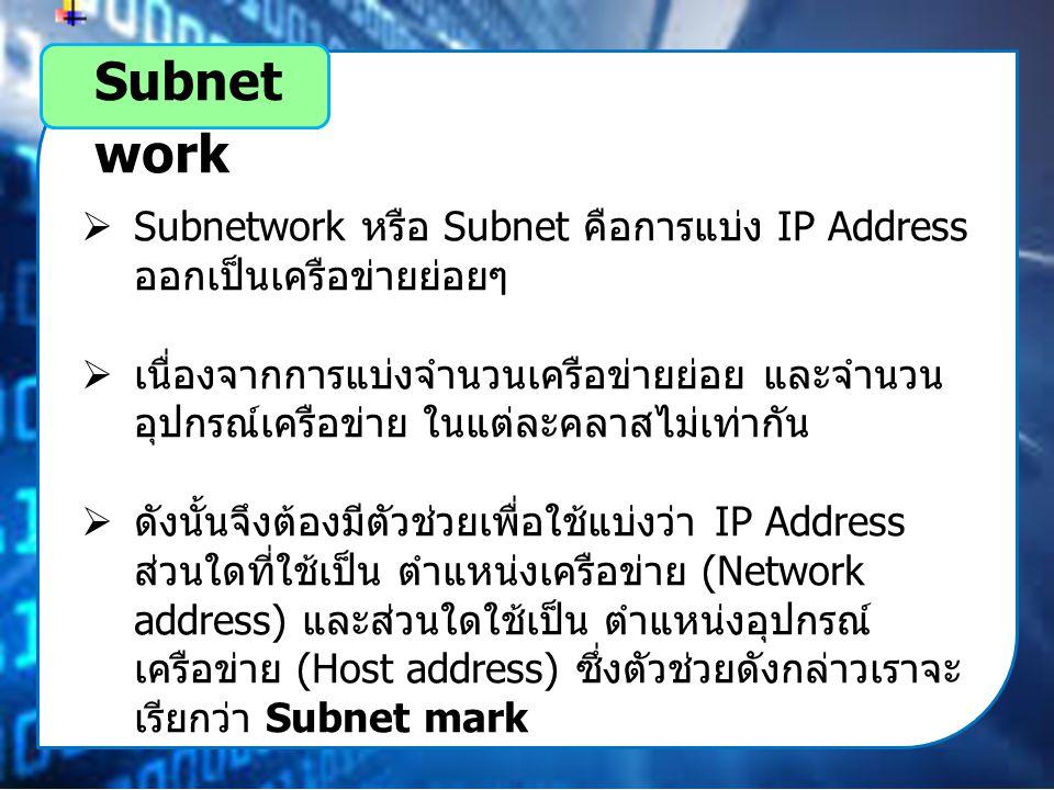 Subnet work  Subnetwork หรือ Subnet คือการแบ่ง IP Address ออกเป็นเครือข่ายย่อยๆ  เนื่องจากการแบ่งจำนวนเครือข่ายย่อย และจำนวน อุปกรณ์เครือข่าย ในแต่ละคลาสไม่เท่ากัน  ดังนั้นจึงต้องมีตัวช่วยเพื่อใช้แบ่งว่า IP Address ส่วนใดที่ใช้เป็น ตำแหน่งเครือข่าย (Network address) และส่วนใดใช้เป็น ตำแหน่งอุปกรณ์ เครือข่าย (Host address) ซึ่งตัวช่วยดังกล่าวเราจะ เรียกว่า Subnet mark
