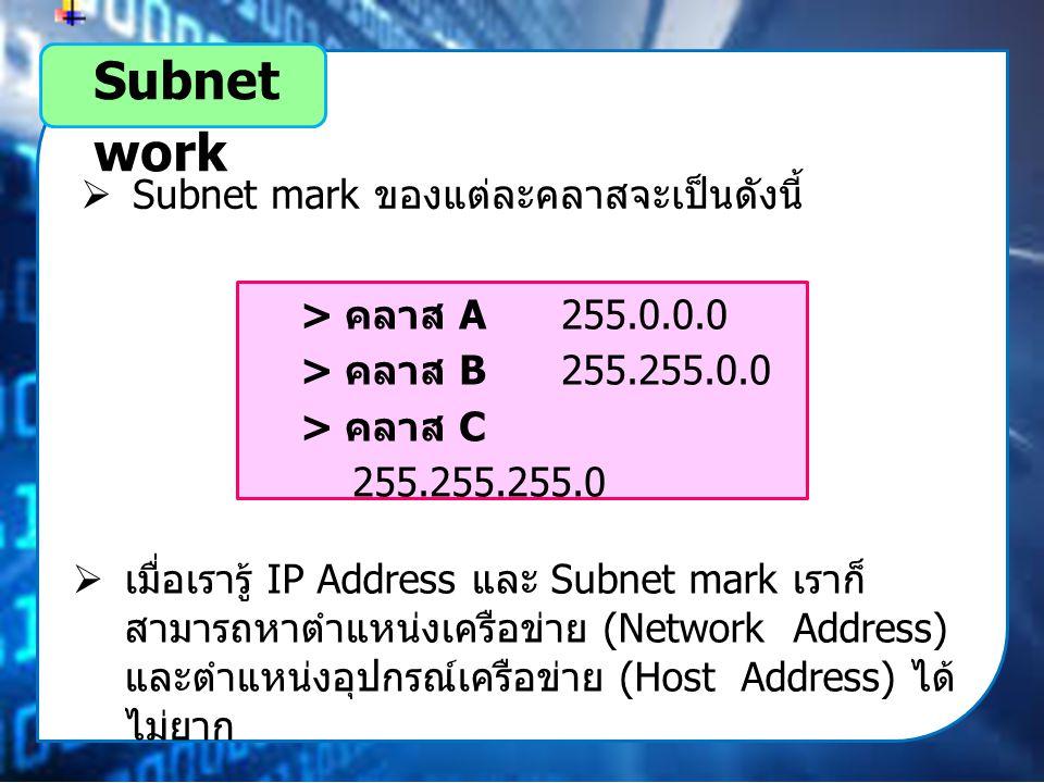 Subnet work  Subnet mark ของแต่ละคลาสจะเป็นดังนี้ > คลาส A 255.0.0.0 > คลาส B 255.255.0.0 > คลาส C 255.255.255.0  เมื่อเรารู้ IP Address และ Subnet mark เราก็ สามารถหาตำแหน่งเครือข่าย (Network Address) และตำแหน่งอุปกรณ์เครือข่าย (Host Address) ได้ ไม่ยาก